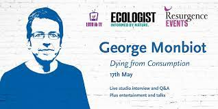 George Monbiot: Dying from Consumption 17th May 7-9.30pm